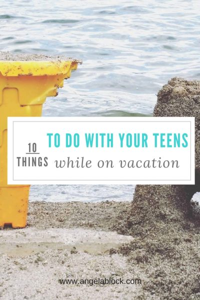 10 THINGS TO DO WITH YOUR TEENS WHILE ON VACATION